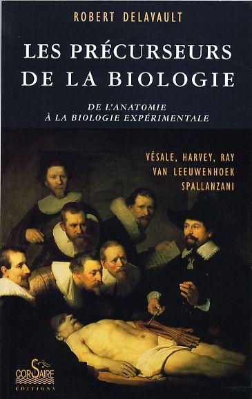 Les précurseurs de la biologie ; de l'anatomie à la biologie expérimentale ; Vésale, Harvey, Ray, Van Leewenhoek, Spallanzani