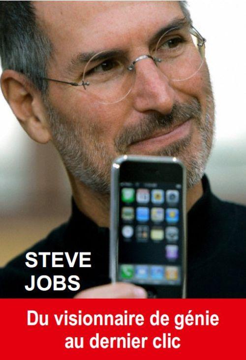 Steve Jobs ; Du Visionnaire De Genie Au Dernier Clic