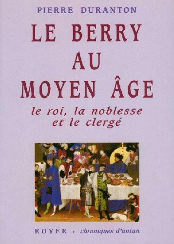 Le Berry au Moyen Age ; le roi, la noblesse et le clergé