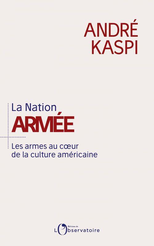 La Nation armée. Les armes au coeur de la culture américaine  - Andre Kaspi