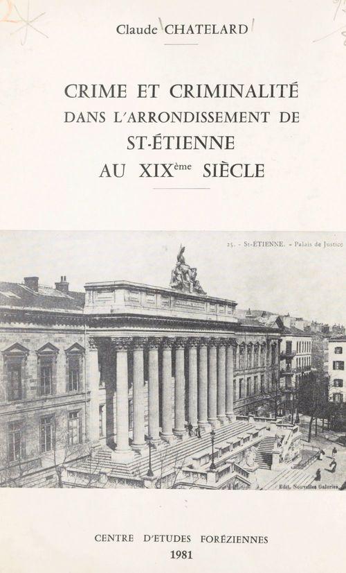 Crime et criminalité dans l'arrondissement de St-Étienne au XIXe siècle  - Claude Chatelard