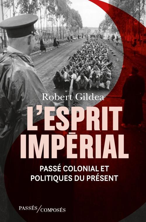 L'Esprit impérial. Passé colonial et politiques du présent  - Robert Gildea