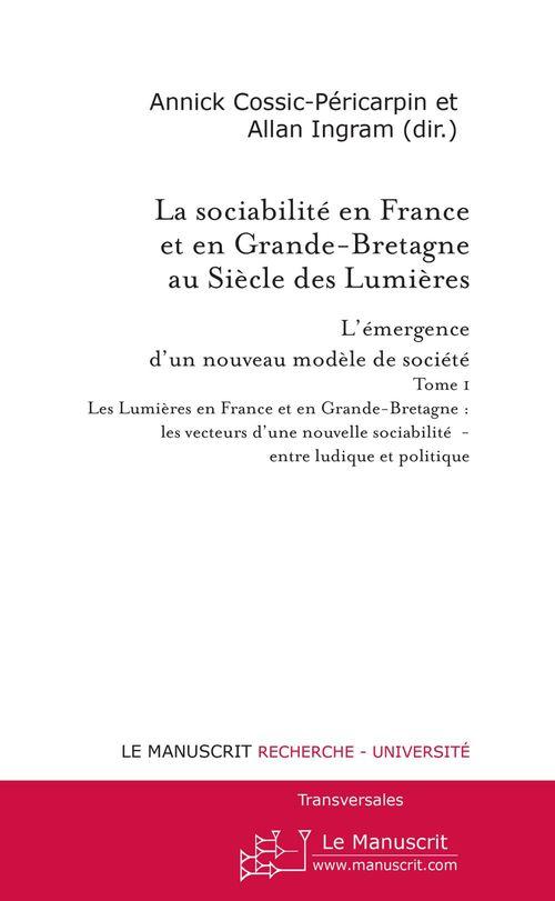 La sociabilité en France et en Grande-Bretagne au Siècle des Lumières t.1 ; L'émergence d'un nouveau modèle de société