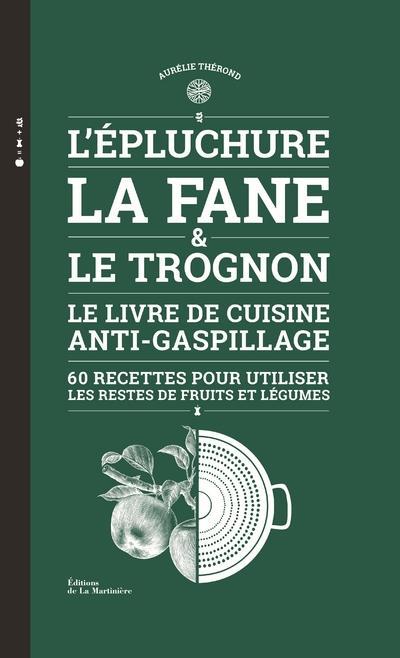 L'épluchure, la fane et le trognon ; le livre de cuisine anti-gaspillage