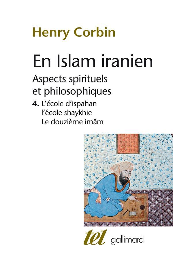 En islam iranien t.4 ; aspects spirituels et philosophiques ; l'école d'ispahan, l'école shaykhie, le douzième imâm