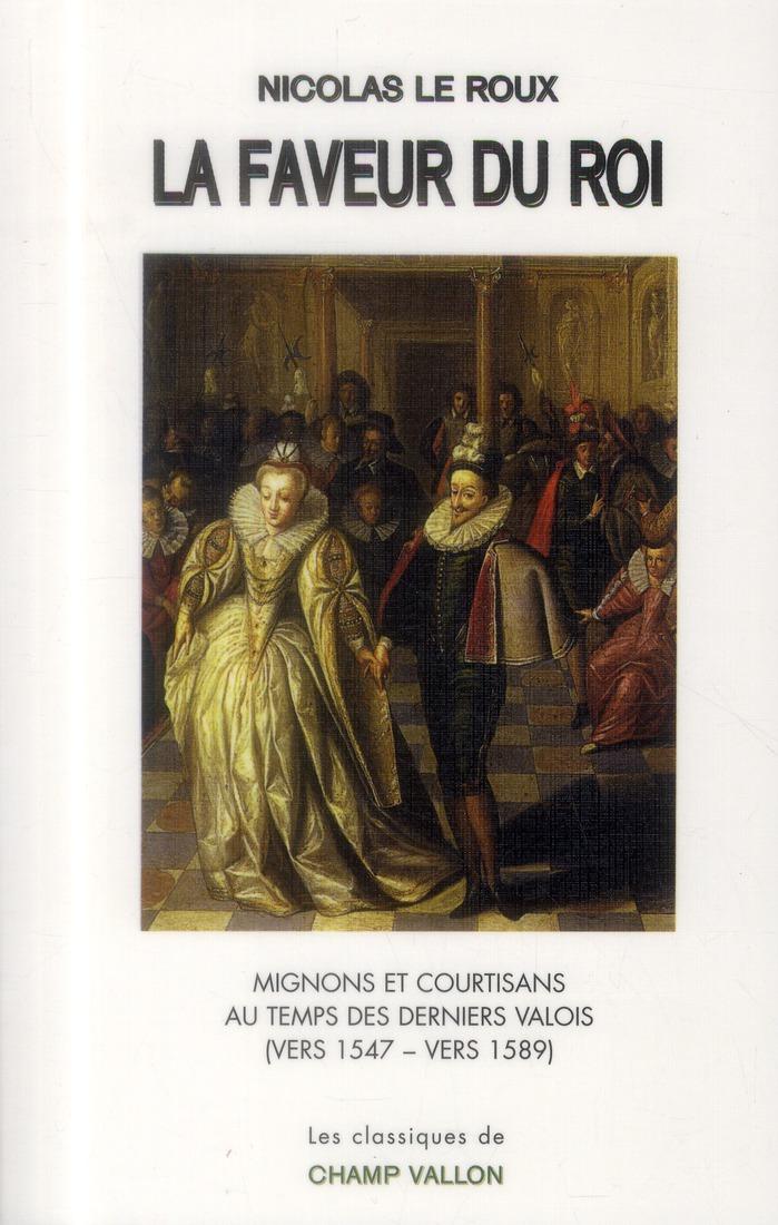 La faveur du roi ; mignons et sourtisans au temps des derniers Valois (vers 1547-vers 1589)