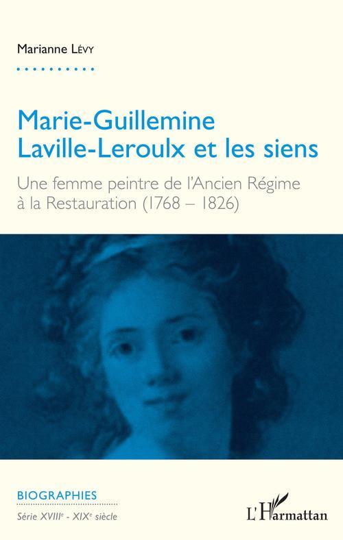 Marie Guillemine Laville Leroulx et les siens ; une femme peintre de l'Ancien Régime à la Restauration (1768 - 1826)  - Marianne Levy