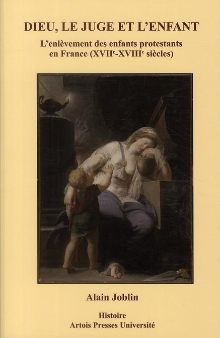Dieu, le juge et l'enfant ; l'enlevement des enfants protestants en France (XVII-XVIII siècles)