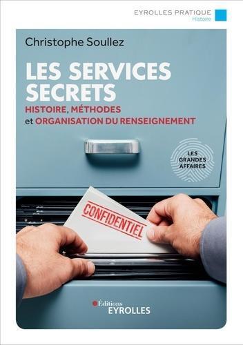 LES SERVICES SECRETS - HISTOIRE, METHODES ET ORGANISATION DU RENSEIGNEMENT - LES GRANDES AFFAIRES