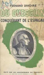 Bertrand du Guesclin, conquérant de l'Espagne  - Fernand Divoire