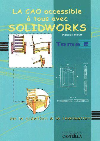 La Cao Accessible A Tous Avec Solidworks T.2 ; De La Creation A La Realisation