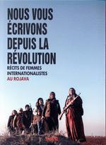 Couverture de Nous vous écrivons depuis la révolution ; récits de femmes internationalistes au rojava