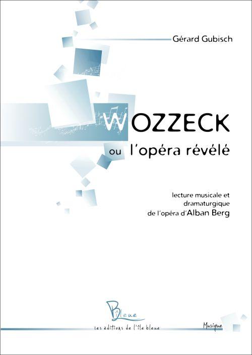 Wozzeck ou l'opéra révélé ; lecture musicale et dramaturgique de l'opéra d'Alban Berg