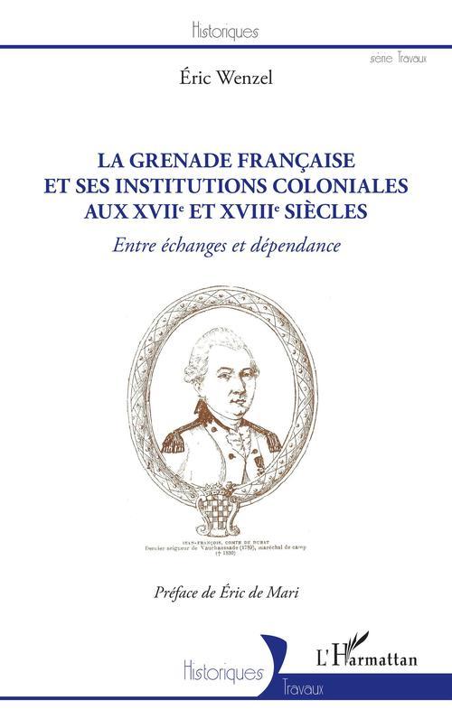 La Grenade française et ses institutions coloniales aux XVIIe et XVIIIe siècles  - Éric Wenzel
