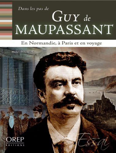 DANS LES PAS DE... ; Guy de Maupassant ; en Normandie, à Paris et en voyage