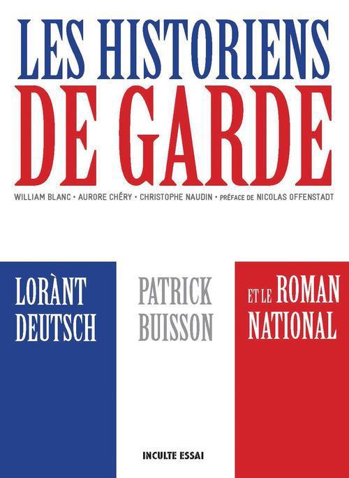 Les historiens de garde ; Lorànt Deutsch, Patrick Buisson et le roman national