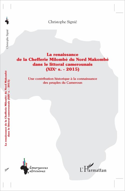 La renaissance de la Chefferie Milombè du Nord Makombe ; dans le littoral camerounais (XIXe s. - 2015) ; une contribution historique à la connaissance des peuples du Cameroun