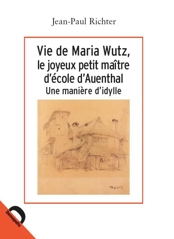 Vie de Maria Wutz, le joyeux petit maître d'école d'Auenthal ; une manière d'idylle
