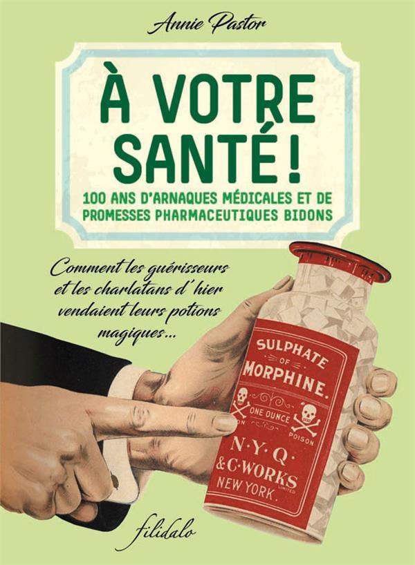 à votre santé ! 100 ans d'arnaques médicales et de promesses pharmaceutiques bidons