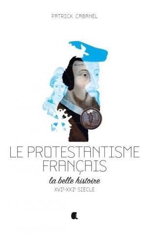 Le protestantisme français ; la belle histoire ; XVIe-XXIe siècle