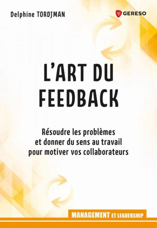 l'art du feed-back ; résoudre les problèmes et donner du sens au travail pour motiver vos collaborateurs