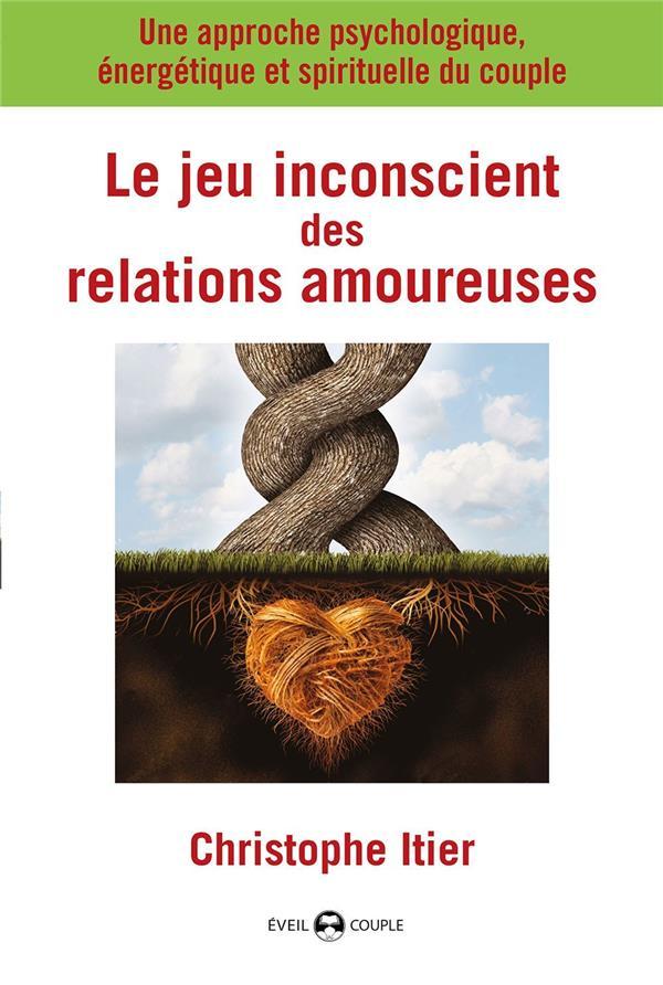 Le jeu inconscient des relations amoureuses ; une approche psychologique, énergétique et spirituelle du couple
