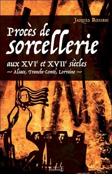 Procès de sorcellerie aux XVIe et XVIIe siècles ; Alsace, Franche-Comté, Lorraine
