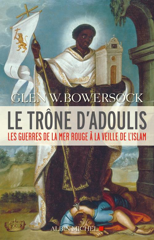 Le trône d'Adoulis ; les guerres de la mer Rouge à la veille de l'islam