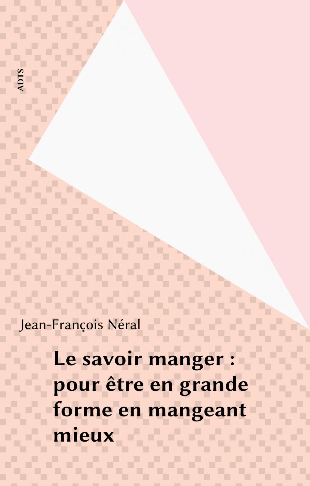Le savoir manger : pour être en grande forme en mangeant mieux  - Jean-Francois Neral