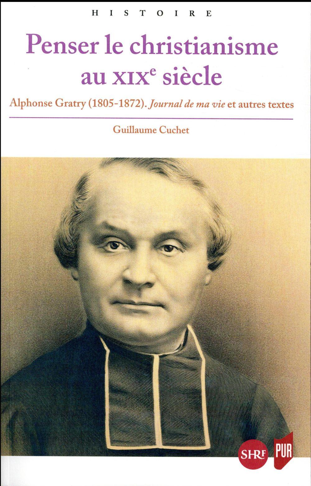 Penser le christianisme au XIXe siècle ; Alphonse Gratry (1805-1872) ; journal de ma vie et autres textes