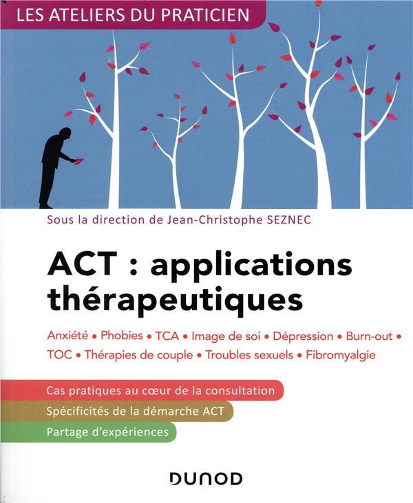 ACT : applications thérapeutiques ; anxiété, phobies, TCA, image de soi, dépression, burn-out, TOC, thérapies de couple, troubles sexuels, fibromyalgie (2e édition)