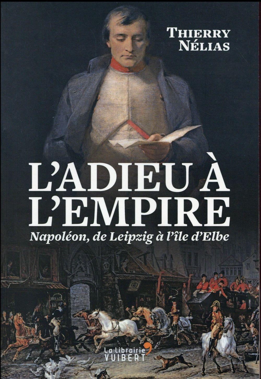 L'adieu à l'Empire ; Napoléon, de Leipzig à l'île d'Elbe