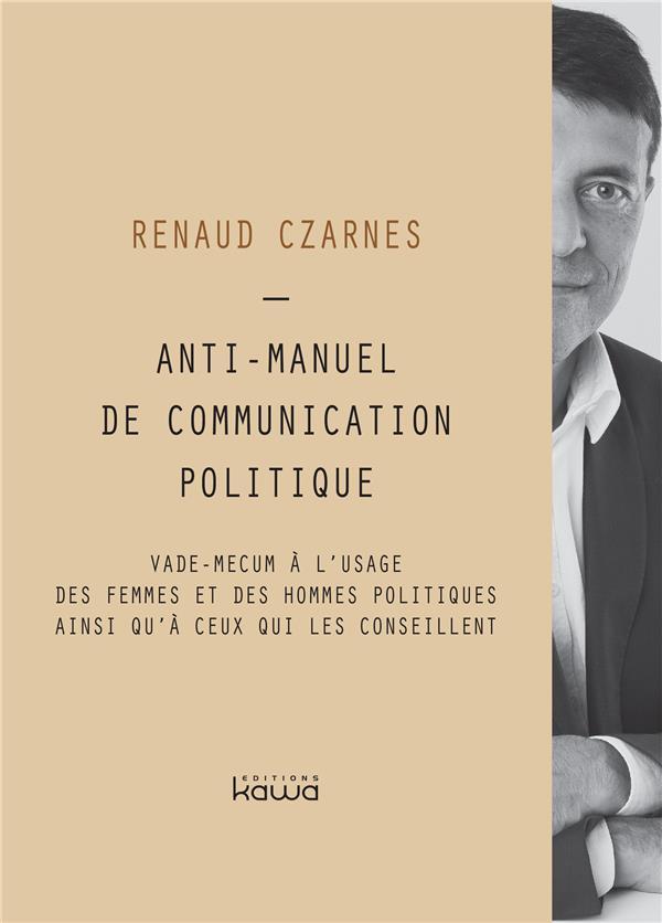 Anti-manuel de communication politique ; vade-mecum à l'usage des femmes et des hommes politiques  ainsi qu'à ceux qui les conseillent
