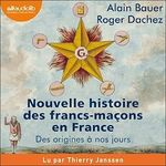Nouvelle histoire des francs-maçons en France  - Alain BAUER - Alain Bauer - Roger Dachez