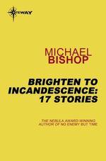 Brighten to Incandescence: 17 Stories  - Michael Bishop