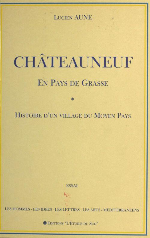 Châteauneuf en pays de Grasse : Histoire d'un village du Moyen Pays  - Lucien Aune