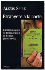 étrangers à la carte ; l'administration de l'immigration en France, 1945-1975