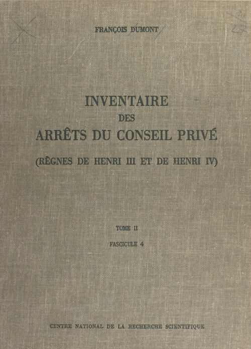 Inventaire des arrêts du Conseil privé (2.4) : règnes de Henri III et de Henri IV  - Dumont F  - FRANÇOIS DUMONT