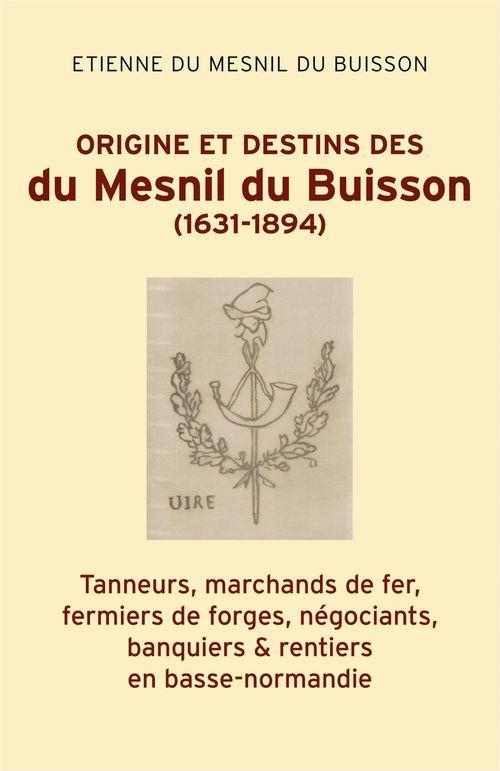Origine et destins des du Mesnil du Buisson (1631-1894) ; tanneurs, marchands de fer, fermiers de forges, négociants, banquiers & rentiers en Basse-Normandie