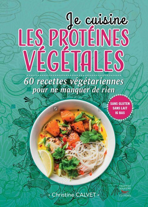Je cuisine les protéines végétales ; 60  recettes végétariennes pour ne manquer de rien  - Christine Calvet