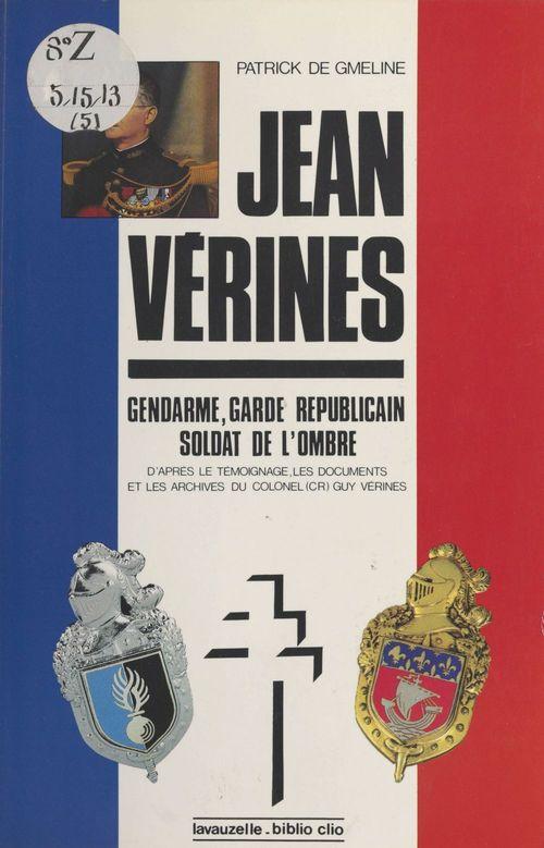 Le Lieutenant-colonel Jean Vérines : Gendarme, garde républicain, soldat de l'ombre