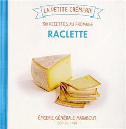 Raclette ; Les 30 Recettes Cremeuses