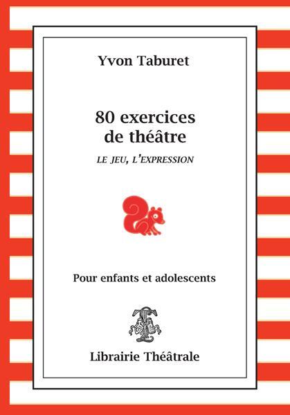 80 exercices de théâtre ; le jeu, l'expression ; pour enfants et adolescents