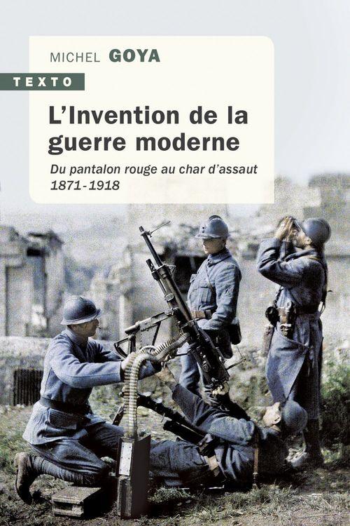 L'invention de la guerre moderne ; du pantalon rouge au char d'assaut 1871-1918