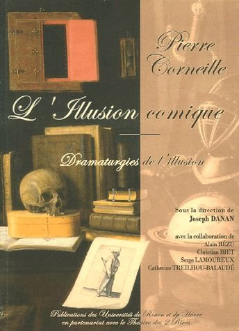 Pierre corneille ; l'illusion comique, dramaturgies de l'illusion