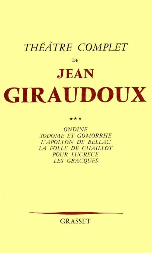 Théâtre complet t.3 ; Ondine ; Sodome et Gomorrhe ; l'appolon de Bellac ; la folie de Chaillot ; pour Lucrèce ; les Gracques