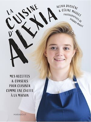 La cuisine d'Alexia ; mes recettes & conseils pour cuisiner comme une cheffe à la maison