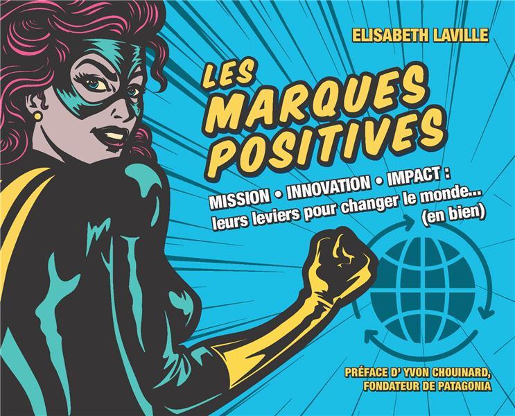 Les marques positives ; mission, innovation, impact ; leurs leviers pour changer le monde... (en bien)