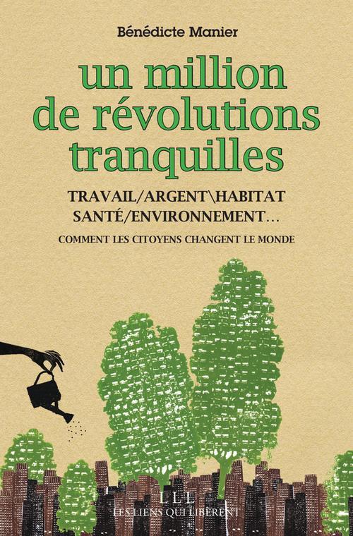 Un million de révolutions tranquilles ; travail ; argent ; habitat ; santé ; environnement ; comment les citoyens changent le monde