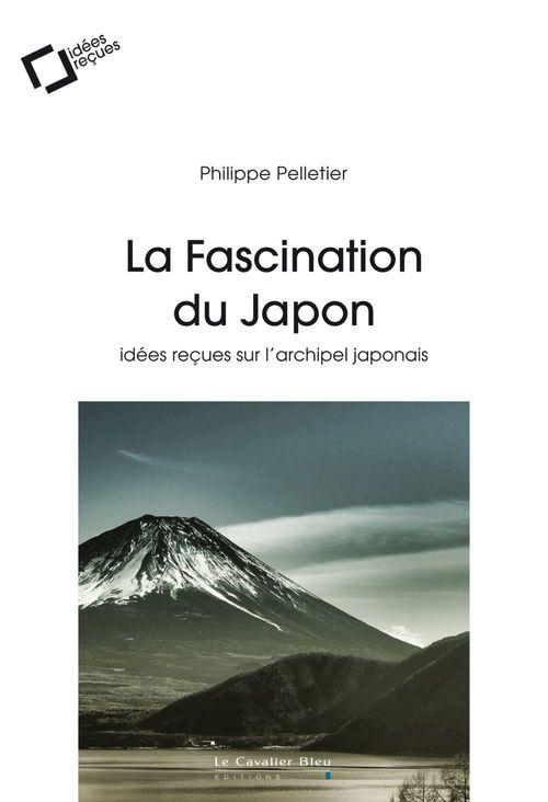 La fascination du Japon ; idées reçues sur l'archipel japonais (3e édition)